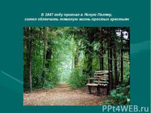 В 1847 году приехал в Ясную Поляну,хотел облегчить тяжелую жизнь простых крестья