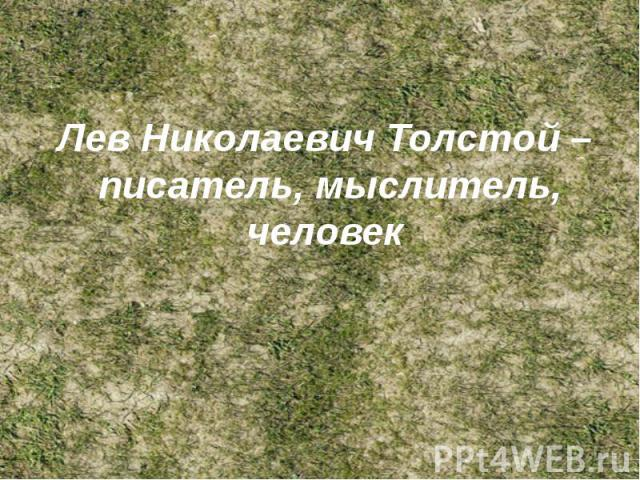 Лев Николаевич Толстой – писатель, мыслитель, человек