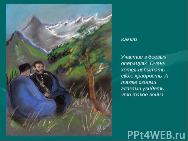 КавказУчастие в боевых операциях. Очень хотел испытать свою храбрость. А также своими глазами увидеть, что такое война.