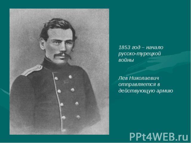 1853 год – начало русско-турецкой войныЛев Николаевич отправляется в действующую армию