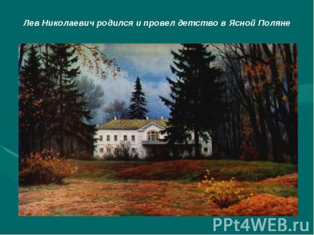 Лев Николаевич родился и провел детство в Ясной Поляне