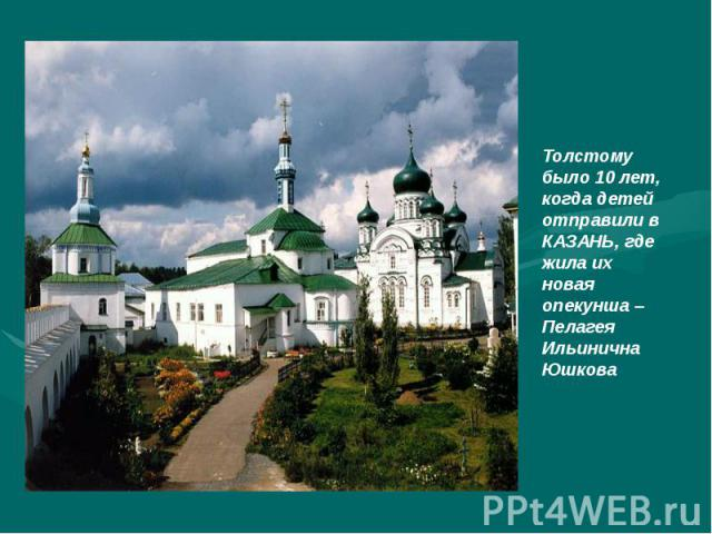 Толстому было 10 лет, когда детей отправили в КАЗАНЬ, где жила их новая опекунша – Пелагея Ильинична Юшкова