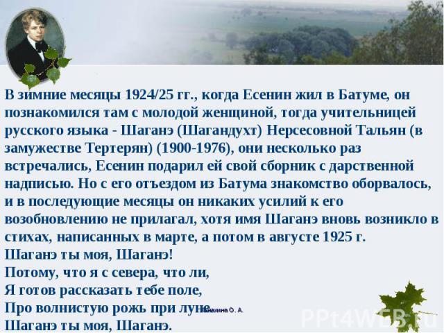 В зимние месяцы 1924/25 гг., когда Есенин жил в Батуме, он познакомился там с молодой женщиной, тогда учительницей русского языка - Шаганэ (Шагандухт) Нерсесовной Тальян (в замужестве Тертерян) (1900-1976), они несколько раз встречались, Есенин пода…