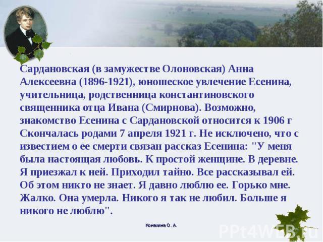Сардановская (в замужестве Олоновская) Анна Алексеевна (1896-1921), юношеское увлечение Есенина, учительница, родственница константиновского священника отца Ивана (Смирнова). Возможно, знакомство Есенина с Сардановской относится к 1906 г Скончалась …