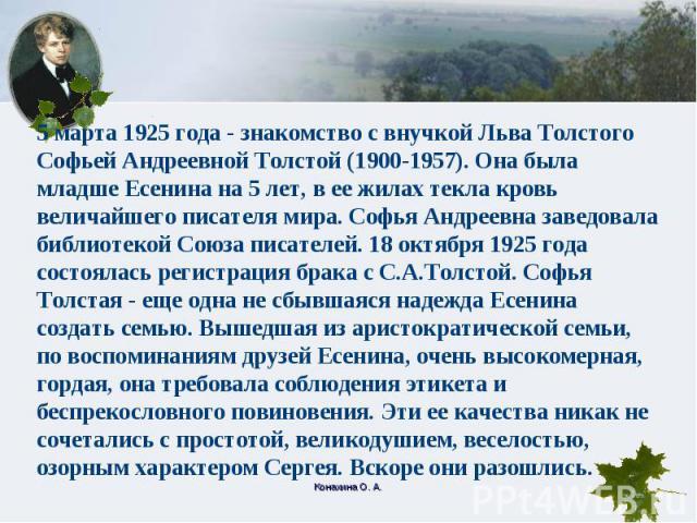 5 марта 1925 года - знакомство с внучкой Льва Толстого Софьей Андреевной Толстой (1900-1957). Она была младше Есенина на 5 лет, в ее жилах текла кровь величайшего писателя мира. Софья Андреевна заведовала библиотекой Союза писателей. 18 октября 1925…