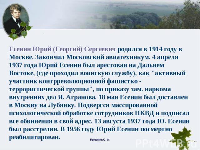Есенин Юрий (Георгий) Сергеевич родился в 1914 году в Москве. Закончил Московский авиатехникум. 4 апреля 1937 года Юрий Есенин был арестован на Дальнем Востоке, (где проходил воинскую службу), как