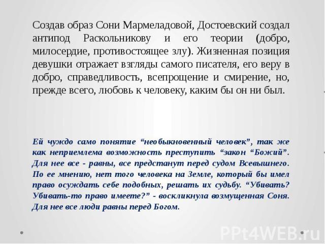 Создав образ Сони Мармеладовой, Достоевский создал антипод Раскольникову и его теории (добро, милосердие, противостоящее злу). Жизненная позиция девушки отражает взгляды самого писателя, его веру в добро, справедливость, всепрощение и смирение, но, …