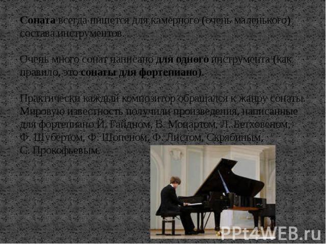 Соната всегда пишется для камерного (очень маленького) состава инструментов. Очень много сонат написано для одного инструмента (как правило, это сонаты для фортепиано). Практически каждый композитор обращался к жанру сонаты. Мировую известность полу…