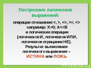 Построение логических выражений: операции отношения:, =, например: Х>0; А
