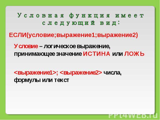 Условная функция имеет следующий вид: ЕСЛИ(условие;выражение1;выражение2) Условие – логическое выражение, принимающее значение ИСТИНА или ЛОЖЬ ; числа, формулы или текст