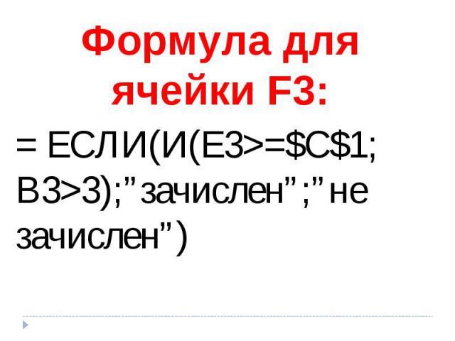 """Формула для ячейки F3: = ЕСЛИ(И(Е3>=$C$1;B3>3);""""зачислен"""";""""не зачислен"""")"""