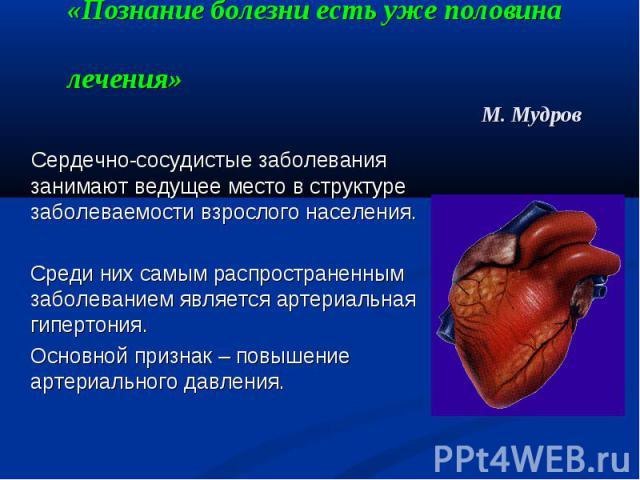«Познание болезни есть уже половина лечения» М. Мудров Сердечно-сосудистые заболевания занимают ведущее место в структуре заболеваемости взрослого населения. Среди них самым распространенным заболеванием является артериальная гипертония. Основной пр…