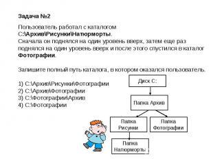 Задача №2Пользователь работал с каталогом C:\Архив\Рисунки\Натюрморты.Сначала он