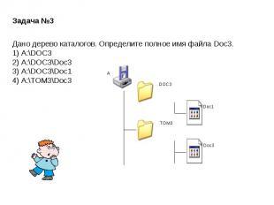Задача №3Дано дерево каталогов. Определите полное имя файла Doc3.1) A:\DOC32) A: