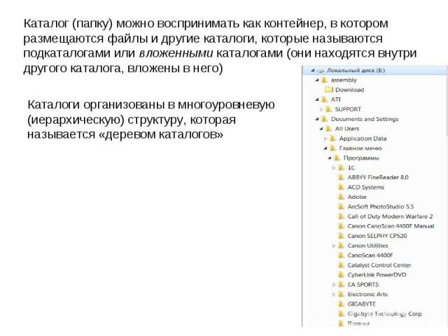 Каталог (папку) можно воспринимать как контейнер, в котором размещаются файлы и другие каталоги, которые называются подкаталогами или вложенными каталогами (они находятся внутри другого каталога, вложены в него) Каталоги организованы в многоуровневу…