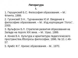 Литература I.1. Гершунский Б.С. Философия образования. – М.: Флинта, 1999.2. Гус