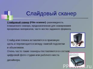 Слайдовый сканер (Film-scanner)- разновидностьпланшетного сканера, предназначенн