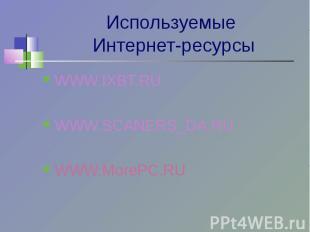 Используемые Интернет-ресурсы WWW.IXBT.RUWWW.SCANERS_DA.RUWWW.MorePC.RU