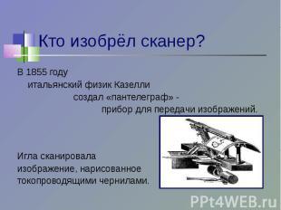 Кто изобрёл сканер? В 1855 году итальянский физик Казелли создал «пантелеграф» -