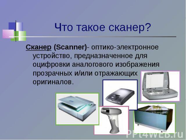 Что такое сканер? Сканер (Scanner)- оптико-электронное устройство, предназначенное для оцифровки аналогового изображения прозрачных и/или отражающих оригиналов.