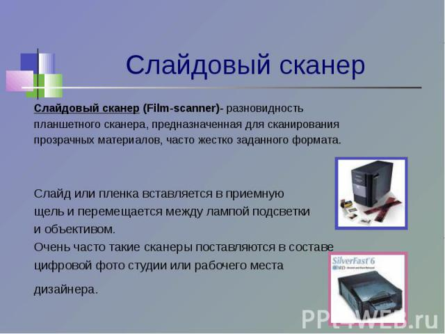 Слайдовый сканер (Film-scanner)- разновидностьпланшетного сканера, предназначенная для сканированияпрозрачных материалов, часто жестко заданного формата.Слайд или пленка вставляется в приемнующель и перемещается между лампой подсветкии объективом. О…