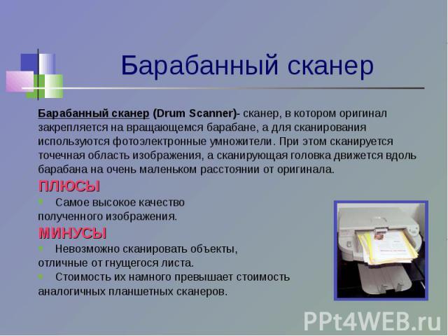 Барабанный сканер (Drum Scanner)- сканер, в котором оригиналзакрепляется на вращающемся барабане, а для сканированияиспользуются фотоэлектронные умножители. При этом сканируетсяточечная область изображения, а сканирующая головка движется вдольбараба…