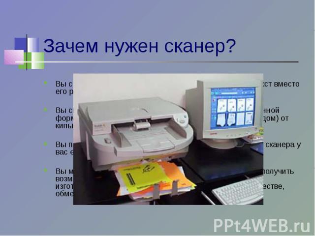 Зачем нужен сканер? Вы сэкономите немало сил и времени, отсканировав текст вместо его ручного набора на клавиатуре. Вы сможете хранить необходимые документы в электронной форме, освободив таким образом офис (впрочем, как и дом) от кипы бумаг. Вы пол…