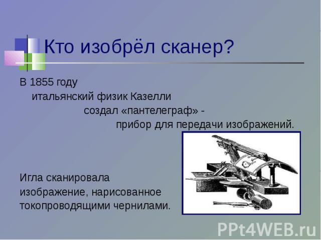 Кто изобрёл сканер? В 1855 году итальянский физик Казелли создал «пантелеграф» - прибор для передачи изображений. Игла сканировалаизображение, нарисованноетокопроводящими чернилами.