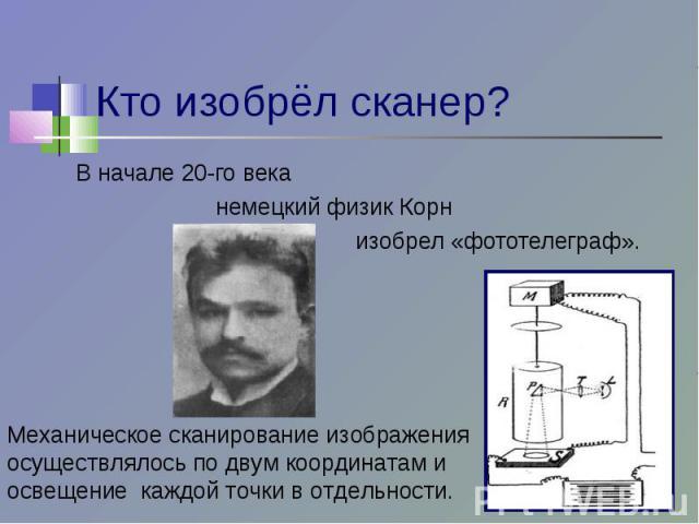 Кто изобрёл сканер? В начале 20-го века немецкий физик Корн изобрел «фототелеграф». Механическое сканирование изображения осуществлялось по двум координатам и освещение каждой точки в отдельности.