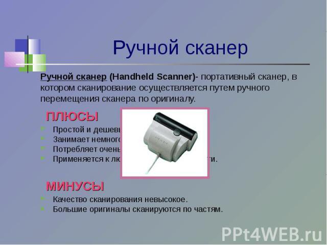 Ручной сканер (Handheld Scanner)- портативный сканер, вкотором сканирование осуществляется путем ручногоперемещения сканера по оригиналу. ПЛЮСЫПростой и дешевый.Занимает немного места.Потребляет очень мало энергии.Применяется к любой ровной поверхно…