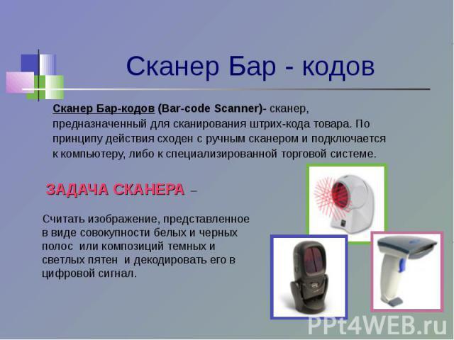 Сканер Бар-кодов (Bar-code Scanner)- сканер,предназначенный для сканирования штрих-кода товара. Попринципу действия сходен с ручным сканером и подключаетсяк компьютеру, либо к специализированной торговой системе. ЗАДАЧА СКАНЕРА – Считать изображение…