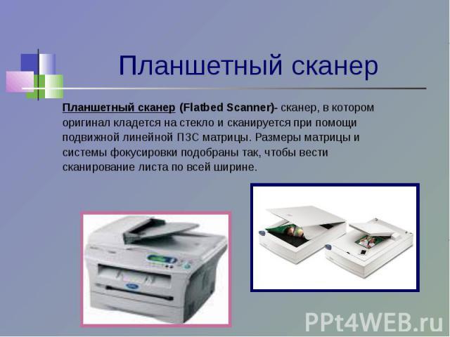Планшетный сканер (Flatbed Scanner)- сканер, в котороморигинал кладется на стекло и сканируется при помощиподвижной линейной ПЗС матрицы. Размеры матрицы исистемы фокусировки подобраны так, чтобы вестисканирование листа по всей ширине.