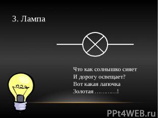 3. Лампа Что как солнышко сияетИ дорогу освещает?Вот какая лапочкаЗолотая …………!