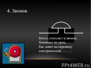 4. Звонок Весел, голосист и звонок,Начинает он урок,Вас зовет на перемену электр