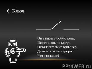 6. Ключ Он замкнет любую цепь,Невелик он, но могуч!Остановит вмиг конвейер,Даже