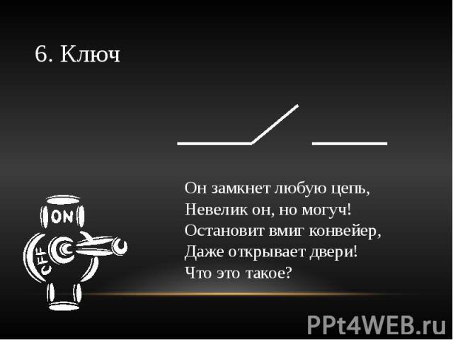 6. Ключ Он замкнет любую цепь,Невелик он, но могуч!Остановит вмиг конвейер,Даже открывает двери!Что это такое?