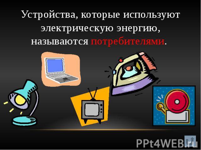 Устройства, которые используют электрическую энергию, называются потребителями.