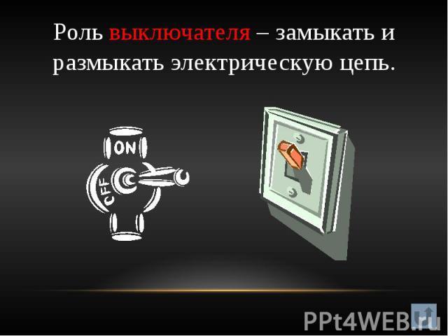 Роль выключателя – замыкать и размыкать электрическую цепь.