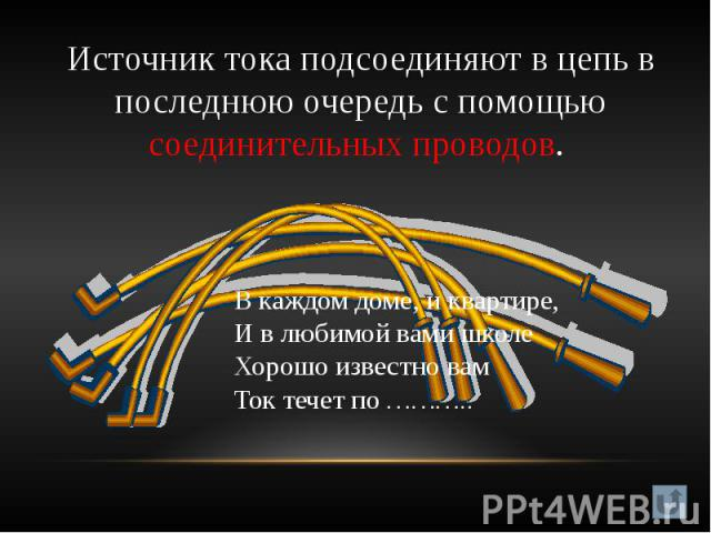 Источник тока подсоединяют в цепь в последнюю очередь с помощью соединительных проводов. В каждом доме, и квартире,И в любимой вами школеХорошо известно вамТок течет по ………..