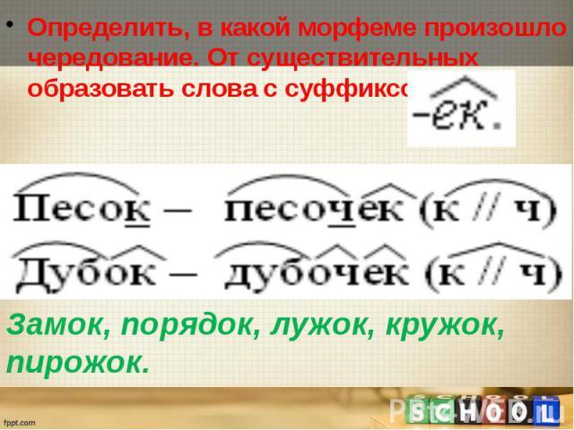 Определить, в какой морфеме произошло чередование. От существительных образовать слова с суффиксом Замок, порядок, лужок, кружок, пирожок.