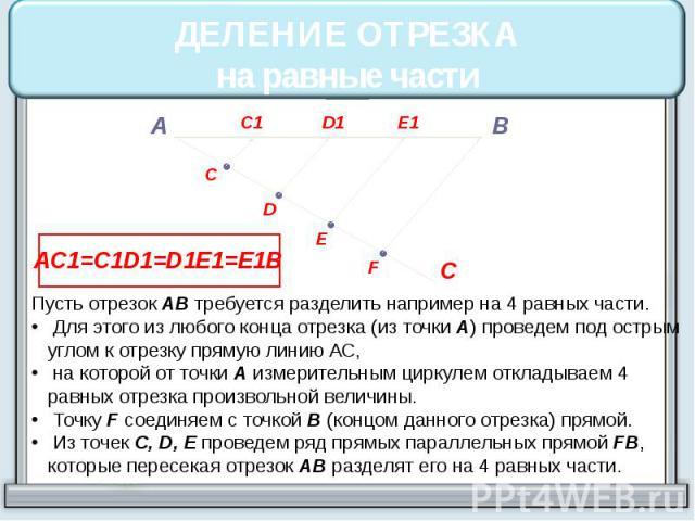 ДЕЛЕНИЕ ОТРЕЗКАна равные части Пусть отрезок АВ требуется разделить например на 4 равных части. Для этого из любого конца отрезка (из точки А) проведем под острым углом к отрезку прямую линию АС, на которой от точки А измерительным циркулем откладыв…