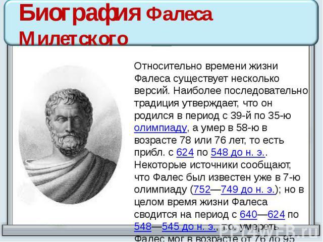 Биография Фалеса Милетского Относительно времени жизни Фалеса существует несколько версий. Наиболее последовательно традиция утверждает, что он родился в период с 39-й по 35-ю олимпиаду, а умер в 58-ю в возрасте 78 или 76 лет, то есть прибл. с 624 п…
