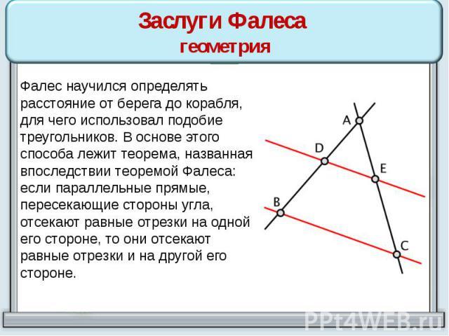 Заслуги Фалеса геометрия Фалес научился определять расстояние от берега до корабля, для чего использовал подобие треугольников. В основе этого способа лежит теорема, названная впоследствии теоремой Фалеса: если параллельные прямые, пересекающие стор…