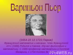 Вариньон Пьер (1654-22.12.1722,Париж)Французский математик и механик. Член Франц