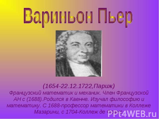 Вариньон Пьер (1654-22.12.1722,Париж)Французский математик и механик. Член Французской АН с (1688).Родился в Каенне. Изучал философию и математику. С 1688-профессор математики в Коллеже Мазарини, с 1704-Коллеж де Франс.