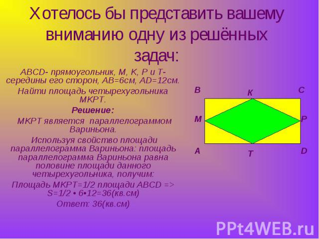 Хотелось бы представить вашему вниманию одну из решённых задач: ABCD- прямоугольник, M, K, P и T- середины его сторон, AB=6см, AD=12см.Найти площадь четырехугольника MKPT.Решение: MKPT является параллелограммом Вариньона. Используя свойство площади …