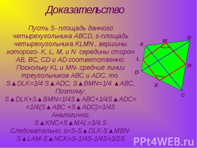 Пусть S- площадь данного четырехугольника ABCD, s-площадь четырехугольника KLMN , вершины которого- K, L, M, и N середины сторон AB, BC, CD и AD соответственно.Поскольку KL и MN- средние линии треугольников ABC и ADC, то S▲DLK=1/4 S▲ADC; S▲BMN=1/4 ▲…