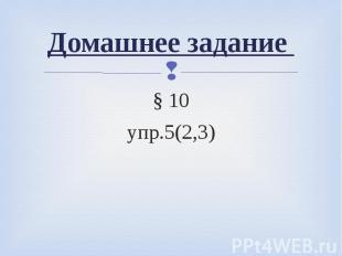 Домашнее задание § 10упр.5(2,3)
