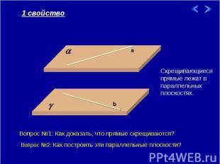 1 свойство Скрещивающиеся прямые лежат в параллельных плоскостях. Вопрос №1: Как