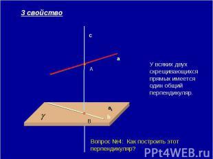 У всяких двух скрещивающихся прямых имеется один общий перпендикуляр. Вопрос №4: